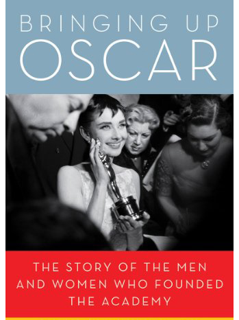 Bringing Up Oscar: The Story of the Men and Women Who Founded the Academy - Book Jacket - 2011